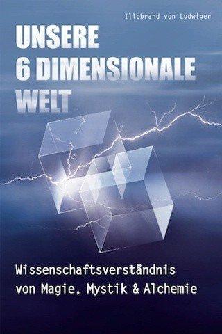 """Buch-Cover des Buches """"Unsere 6 Dimensionale Welt: Wissenschaftsverständnis von Magie, Mystik und Alchemie: Wissenschaftsverständnis von Magie, Mystik & Alchemie"""" von Illobrand von Ludwiger"""